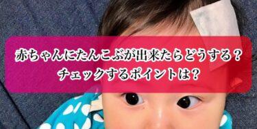 赤ちゃんにたんこぶが出来たらどうする?チェックするポイントは?